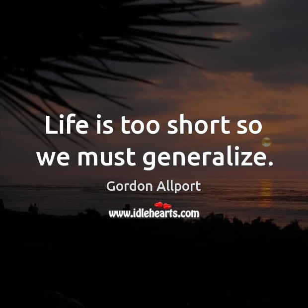 Life is too short so we must generalize. Life is Too Short Quotes Image
