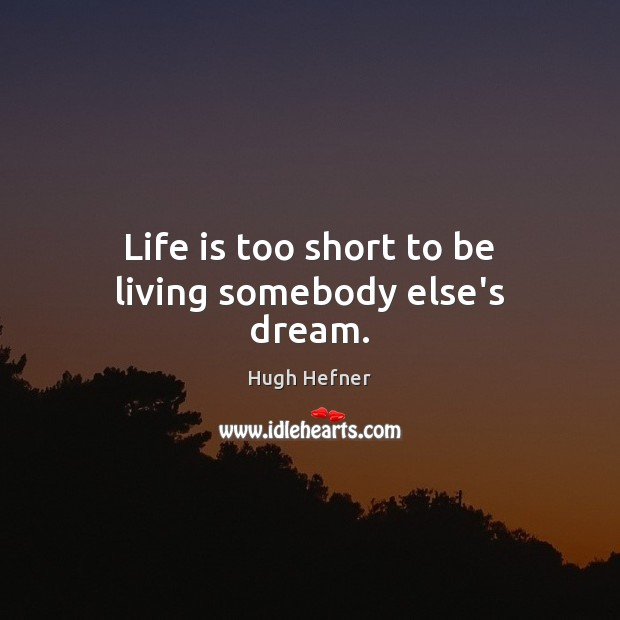 Life is too short to be living somebody else's dream. Life is Too Short Quotes Image