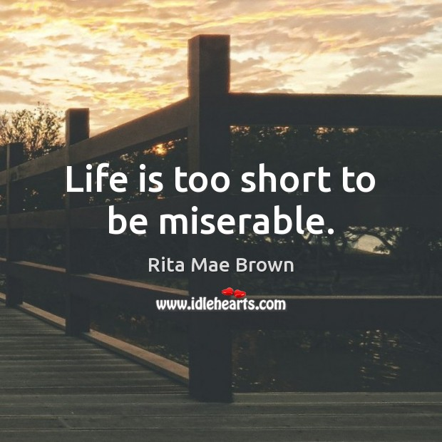 Life is too short to be miserable. Rita Mae Brown Picture Quote