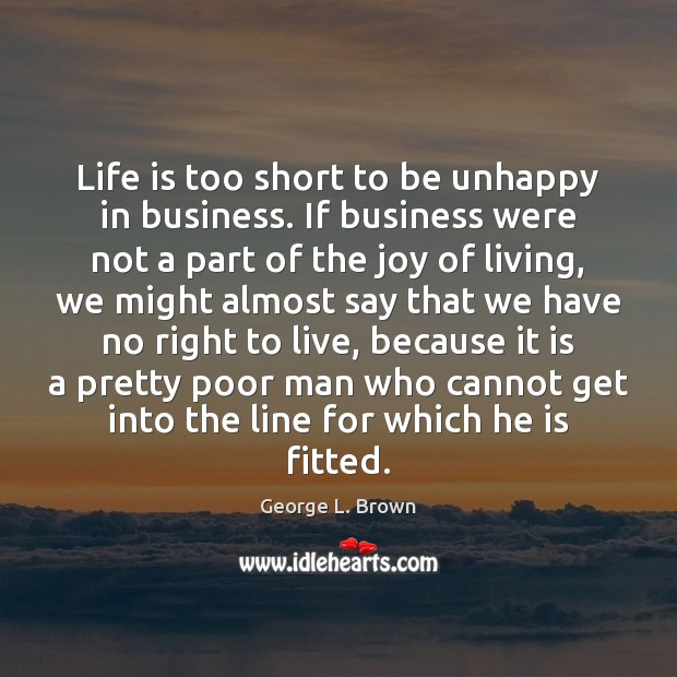 Life is too short to be unhappy in business. If business were Image