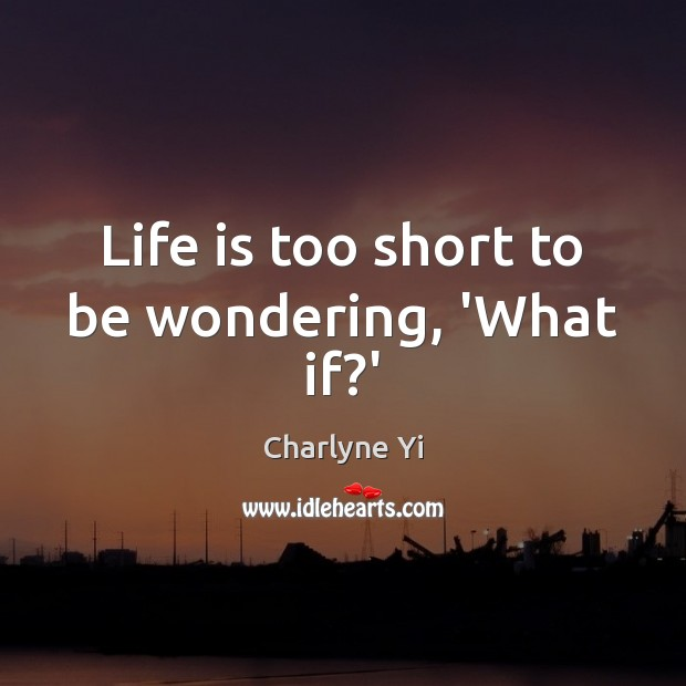 Life is too short to be wondering, 'What if?' Life is Too Short Quotes Image