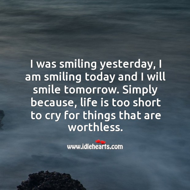 Image, Am, Because, Cry, I Am, Life, Life Is, Life Is Too Short, Short, Simply, Smile, Smiling, Things, Today, Tomorrow, Too, Too Short, Was, Will, Worthless, Yesterday