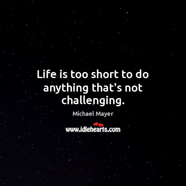 Life is too short to do anything that's not challenging. Life is Too Short Quotes Image