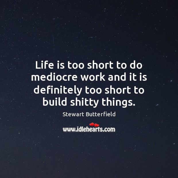 Life is too short to do mediocre work and it is definitely Life is Too Short Quotes Image