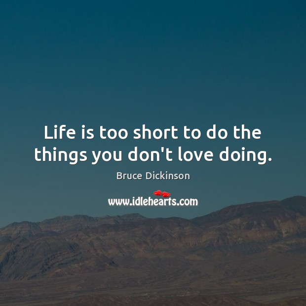 Life is too short to do the things you don't love doing. Bruce Dickinson Picture Quote