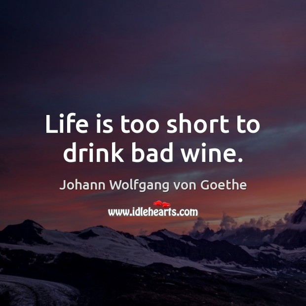 Life is too short to drink bad wine. Life is Too Short Quotes Image