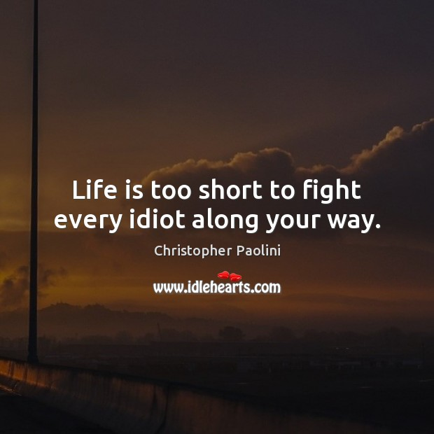 Life is too short to fight every idiot along your way. Image