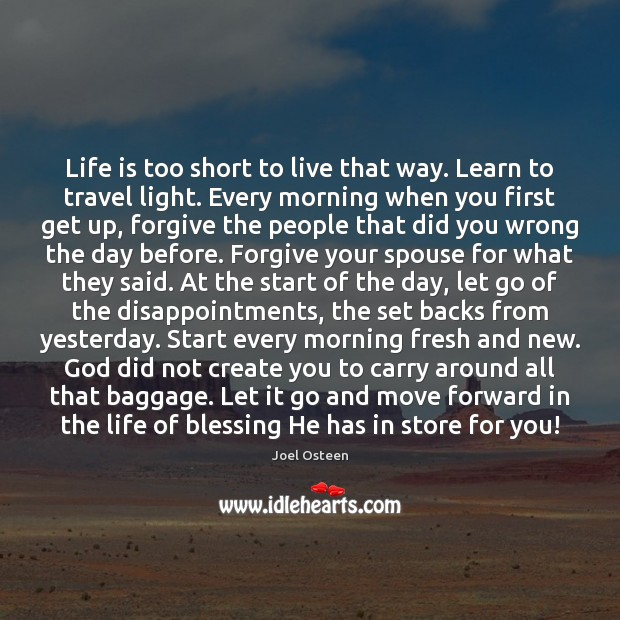 Life is too short to live that way. Learn to travel light. Life is Too Short Quotes Image