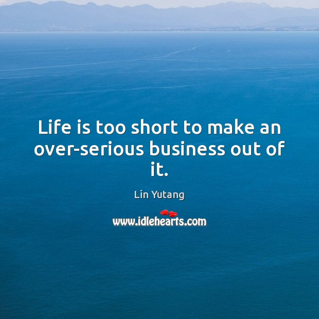 Life is too short to make an over-serious business out of it. Image