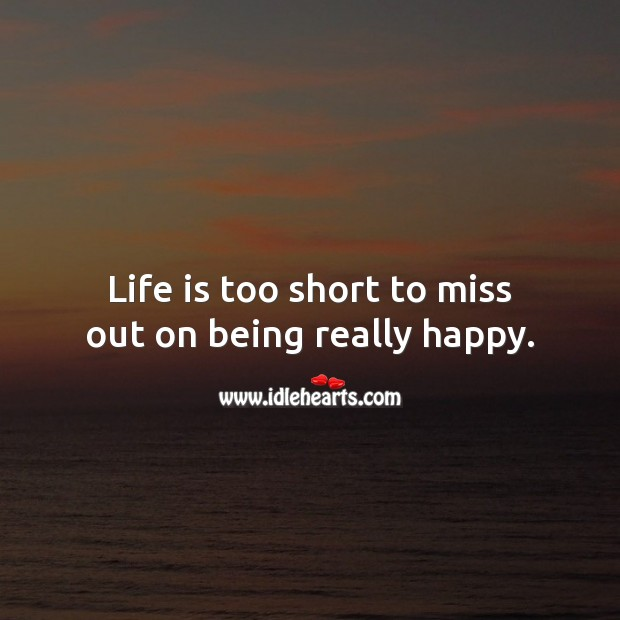 Life is too short to miss out on being really happy. Life is Too Short Quotes Image