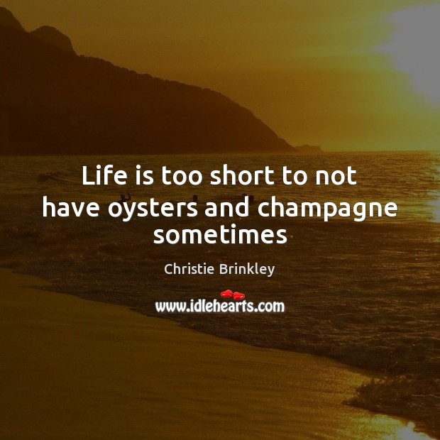 Life is too short to not have oysters and champagne sometimes Life is Too Short Quotes Image