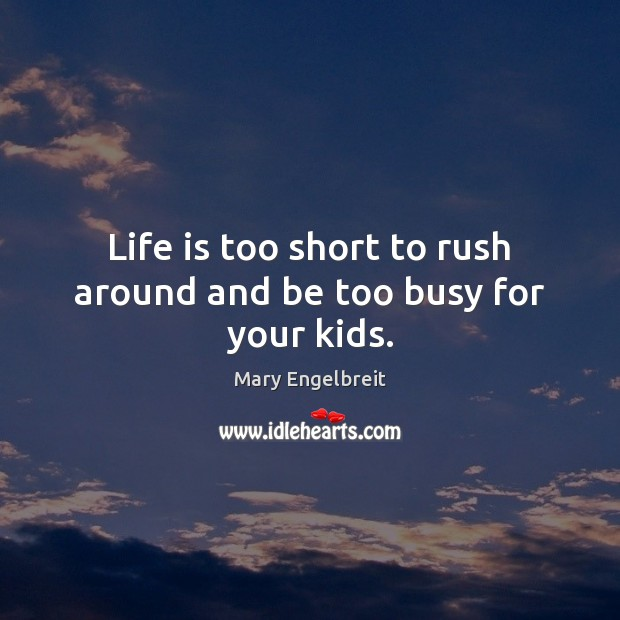 Life is too short to rush around and be too busy for your kids. Life is Too Short Quotes Image