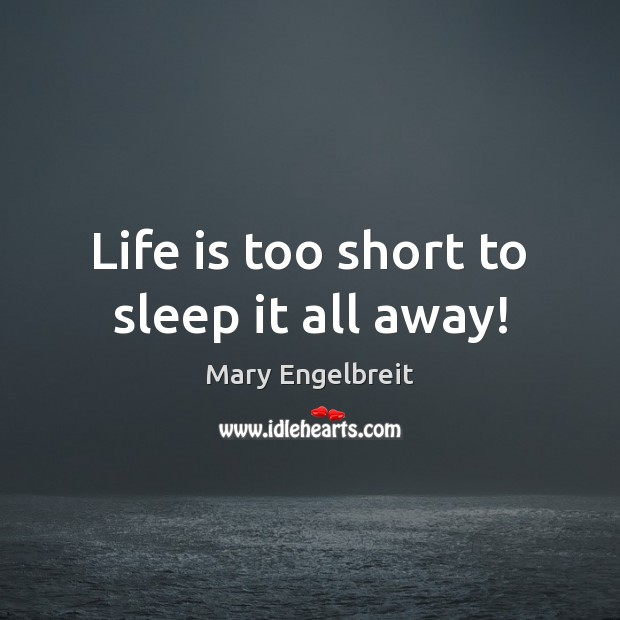 Life is too short to sleep it all away! Life is Too Short Quotes Image
