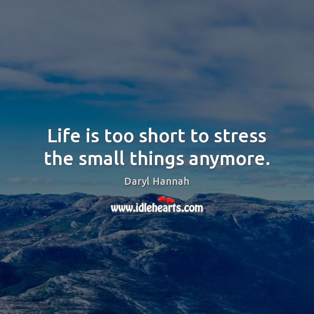 Life is too short to stress the small things anymore. Life is Too Short Quotes Image