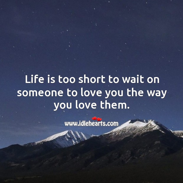 Life is too short to wait on someone to love you the way you love them. Life is Too Short Quotes Image