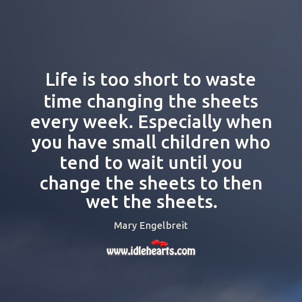 Life is too short to waste time changing the sheets every week. Life is Too Short Quotes Image