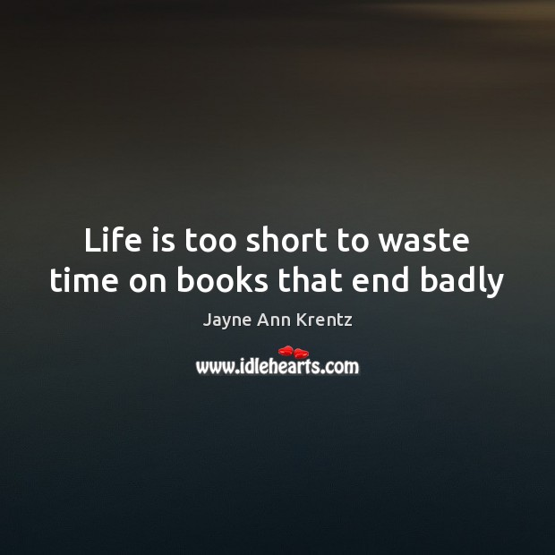 Life is too short to waste time on books that end badly Jayne Ann Krentz Picture Quote