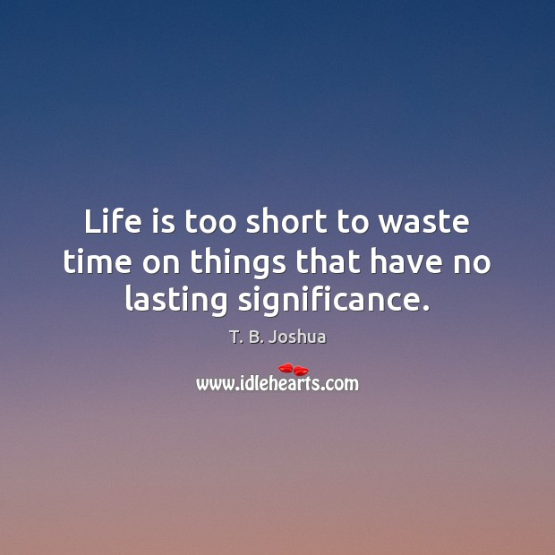 Image, Life is too short to waste time on things that have no lasting significance.