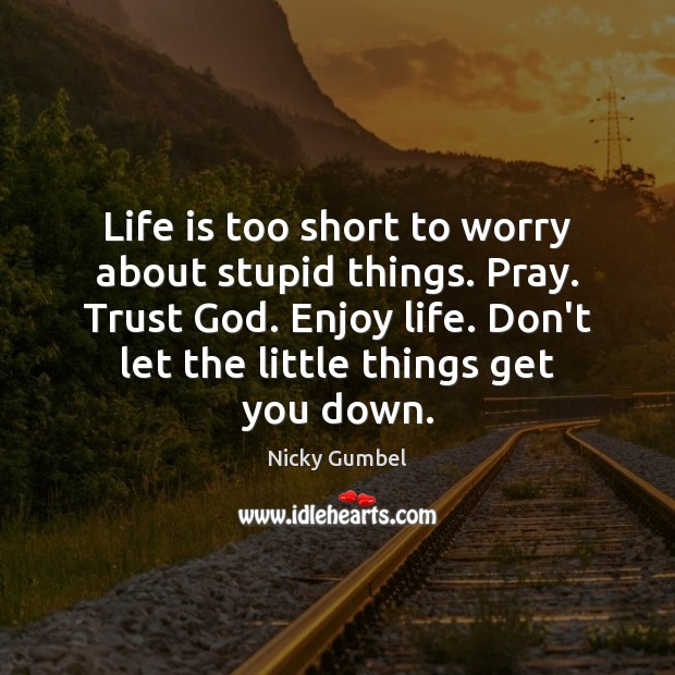 Life is too short to worry about stupid things. Pray. Trust God. Image