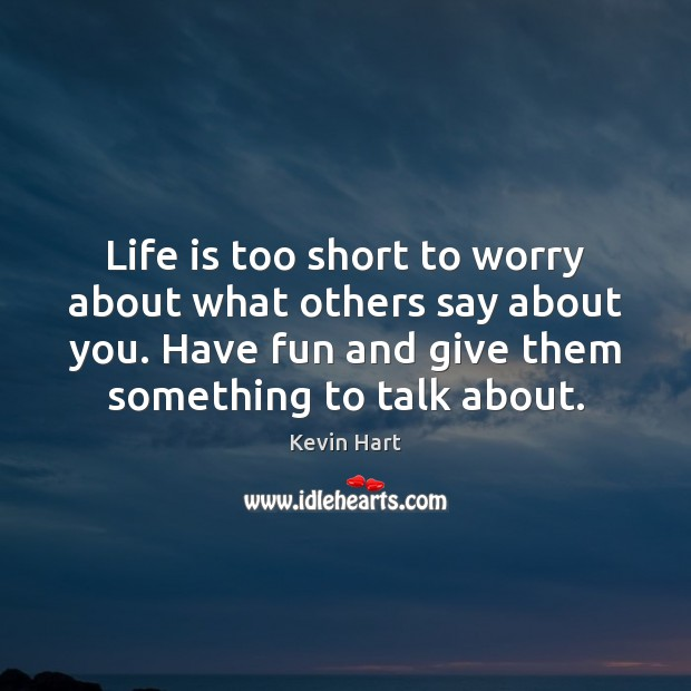 Life is too short to worry about what others say about you. Image