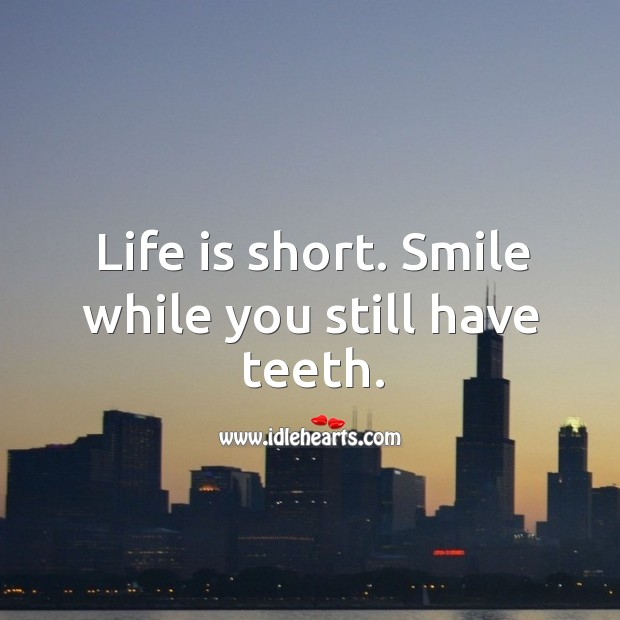 Image, Life is short. Smile while you still have teeth.