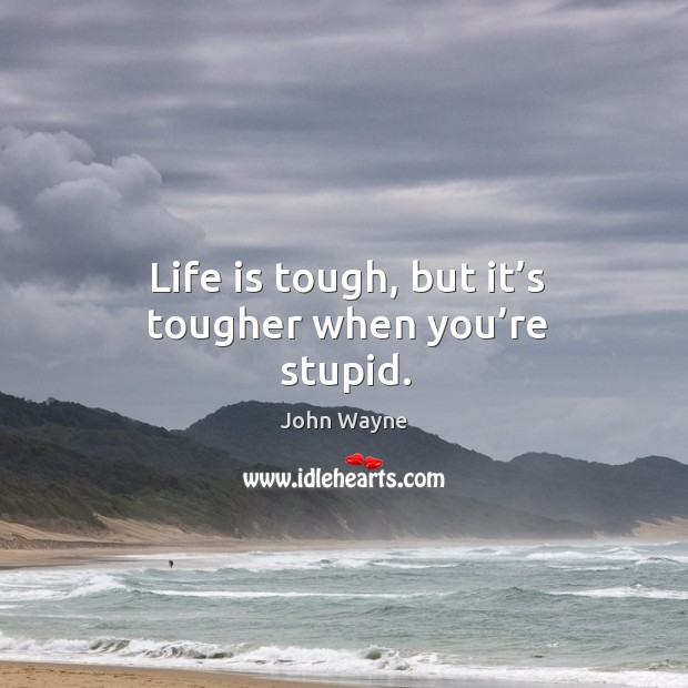 Life is tough, but it's tougher when you're stupid. Image