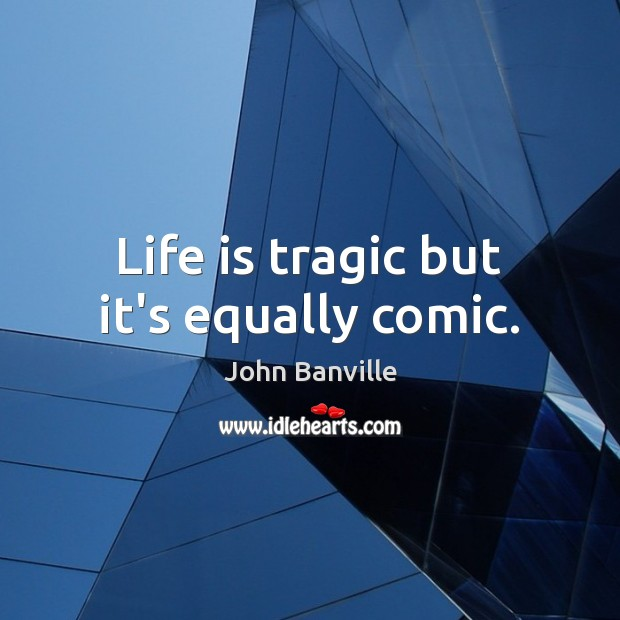 Life is tragic but it's equally comic. John Banville Picture Quote