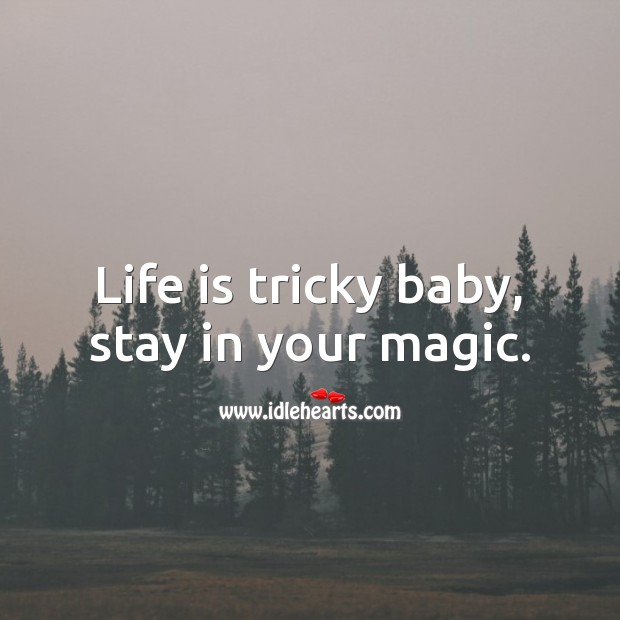 Image, Life is tricky baby, stay in your magic.