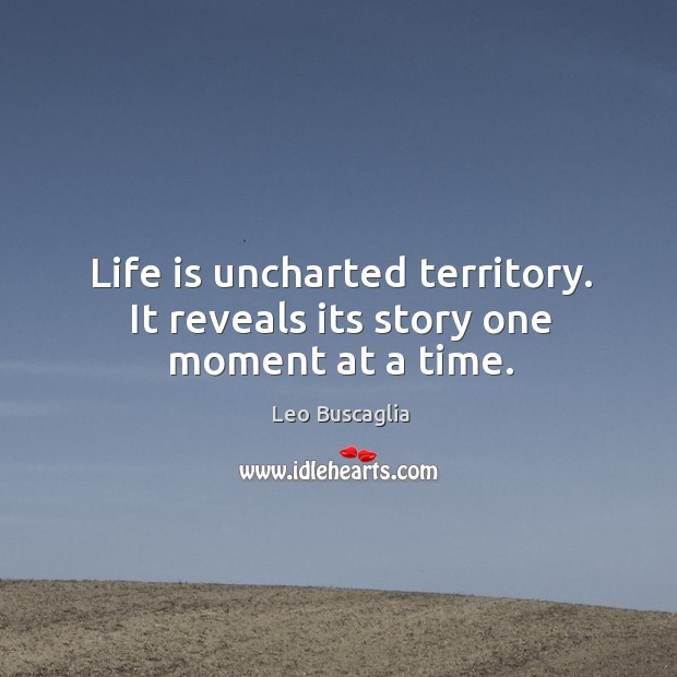 Life is uncharted territory. It reveals its story one moment at a time. Image