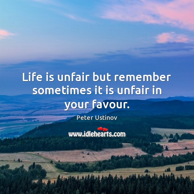 Life is unfair but remember sometimes it is unfair in your favour. Image