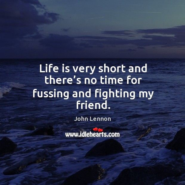 Image, Life is very short and there's no time for fussing and fighting my friend.