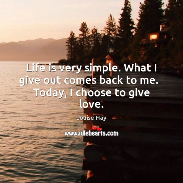 Life is very simple. What I give out comes back to me.   Today, I choose to give love. Louise Hay Picture Quote