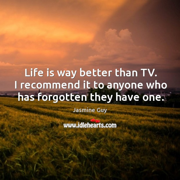 Life is way better than tv. I recommend it to anyone who has forgotten they have one. Image