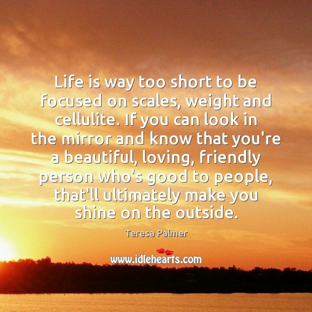 Life is way too short to be focused on scales, weight and Teresa Palmer Picture Quote