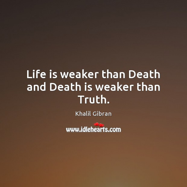Life is weaker than Death and Death is weaker than Truth. Image
