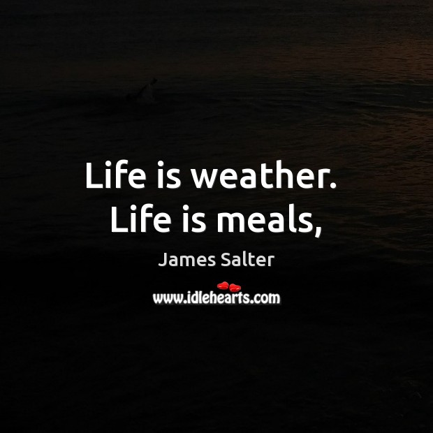 Life is weather.  Life is meals, James Salter Picture Quote