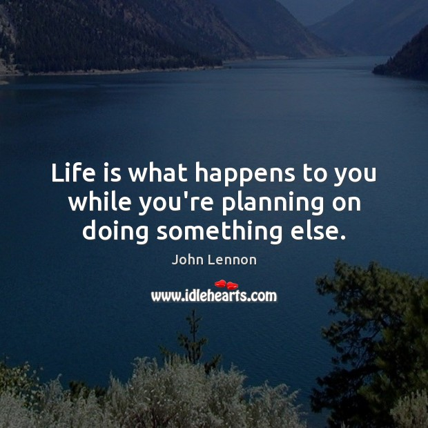Life is what happens to you while you're planning on doing something else. John Lennon Picture Quote