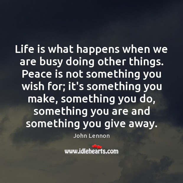 Image, Life is what happens when we are busy doing other things. Peace