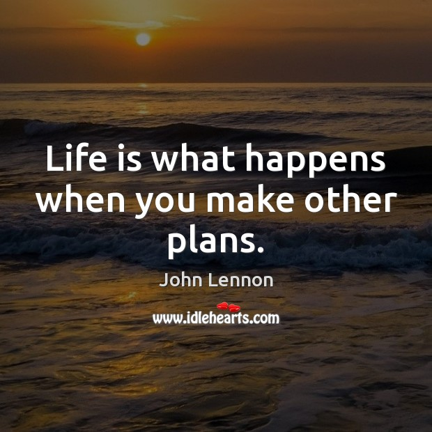 Life is what happens when you make other plans. John Lennon Picture Quote
