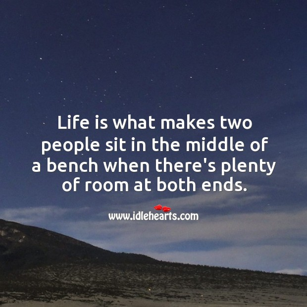 Image, Life is what makes two people sit in the middle of a bench when there's plenty of room at both ends.