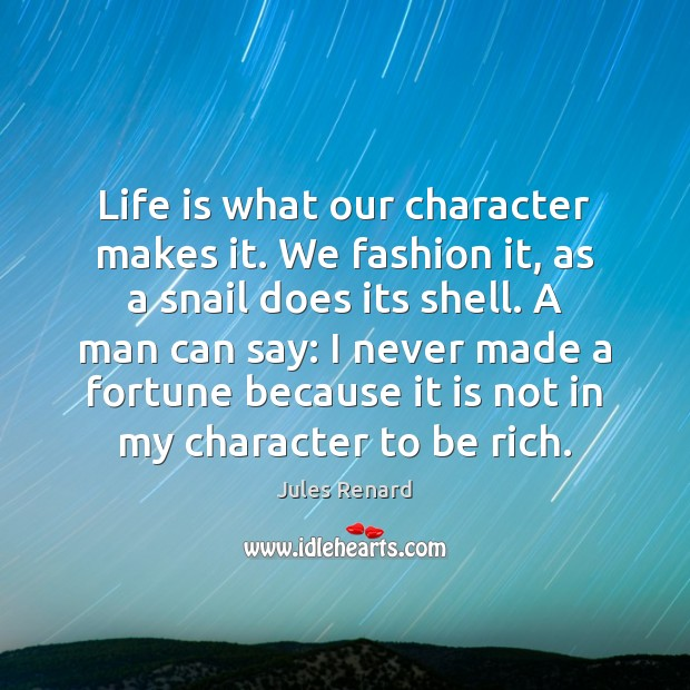 Life is what our character makes it. We fashion it, as a Jules Renard Picture Quote