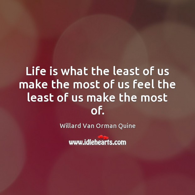 Life is what the least of us make the most of us feel the least of us make the most of. Image