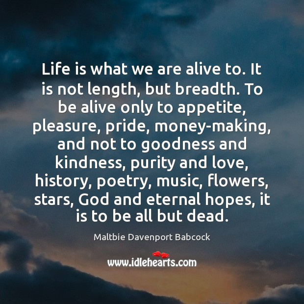Life is what we are alive to. It is not length, but Image