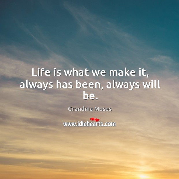 Life is what we make it, always has been, always will be. Image