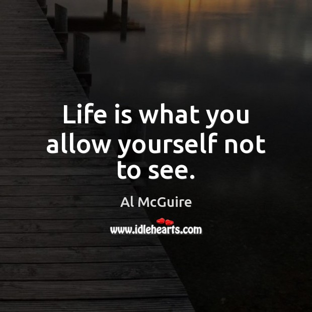 Life is what you allow yourself not to see. Image