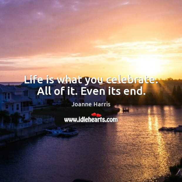 Life is what you celebrate. All of it. Even its end. Joanne Harris Picture Quote