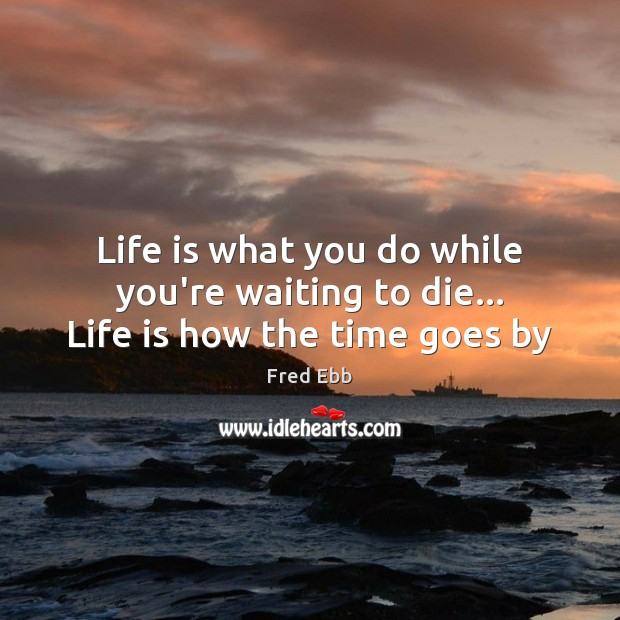 Life is what you do while you're waiting to die… Life is how the time goes by Image