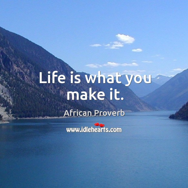Life's Energy is What You Make It… Purposeful, Positive, Fulfilling, and Great.