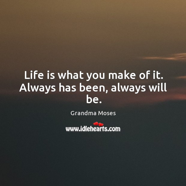 Life is what you make of it. Always has been, always will be. Grandma Moses Picture Quote