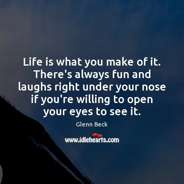 Life is what you make of it. There's always fun and laughs Glenn Beck Picture Quote